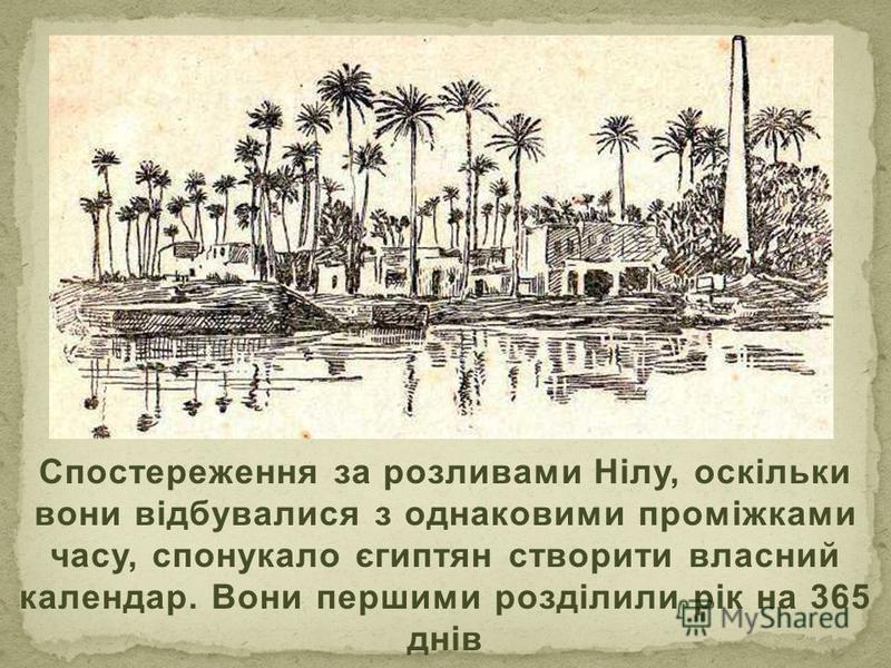 Спостереження за розливами Нілу, оскільки вони відбувалися з однаковими проміжками часу, спонукало єгиптян створити власний календар. Вони першими розділили рік на 365 днів