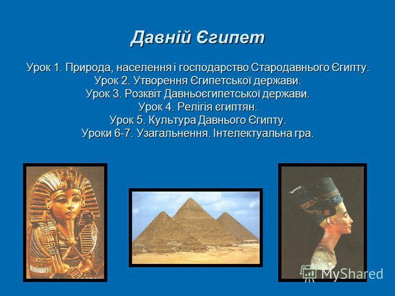 Давній Єгипет Урок 1. Природа, населення і господарство Стародавнього Єгипту. Урок 2. Утворення Єгипетської держави. Урок 3. Розквіт Давньоєгипетської держави. Урок 4. Релігія єгиптян. Урок 5. Культура Давнього Єгипту. Уроки 6-7. Узагальнення. Інтеле