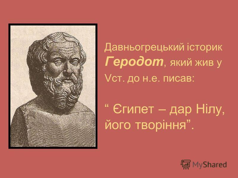 Давньогрецький історик Геродот, який жив у Vст. до н.е. писав: Єгипет – дар Нілу, його творіння.