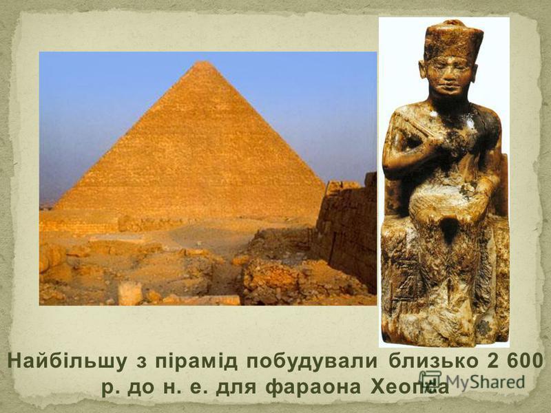 Найбільшу з пірамід побудували близько 2 600 р. до н. е. для фараона Хеопса