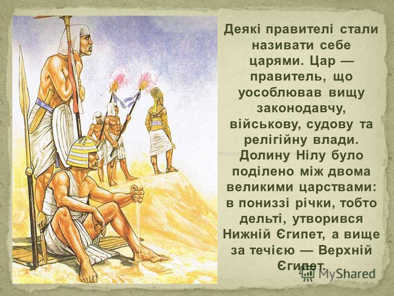 Деякі правителі стали називати себе царями. Цар правитель, що уособлював вищу законодавчу, військову, судову та релігійну влади. Долину Нілу було поділено між двома великими царствами: в пониззі річки, тобто дельті, утворився Нижній Єгипет, а вище за