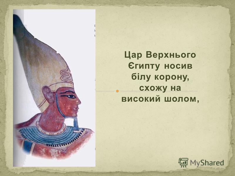 Цар Верхнього Єгипту носив білу корону, схожу на високий шолом,
