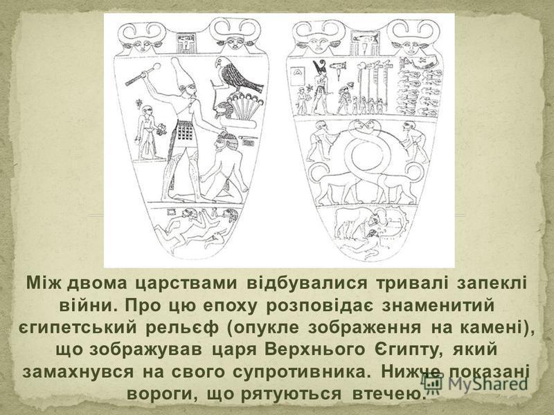 Між двома царствами відбувалися тривалі запеклі війни. Про цю епоху розповідає знаменитий єгипетський рельєф (опукле зображення на камені), що зображував царя Верхнього Єгипту, який замахнувся на свого супротивника. Нижче показані вороги, що рятуютьс