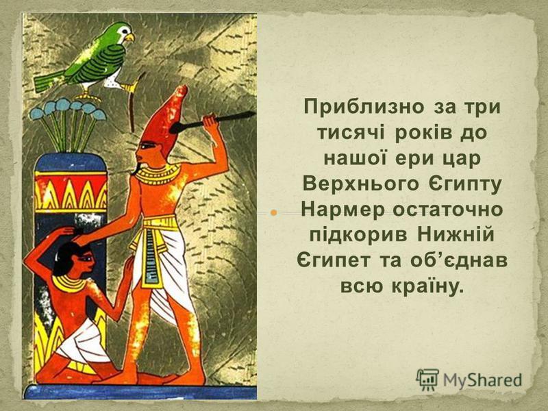 Приблизно за три тисячі років до нашої ери цар Верхнього Єгипту Нармер остаточно підкорив Нижній Єгипет та обєднав всю країну.