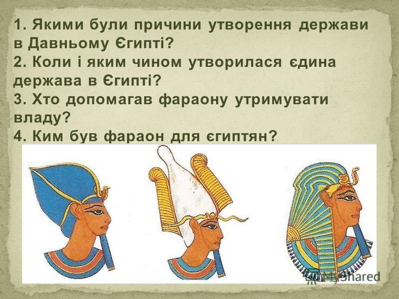 1. Якими були причини утворення держави в Давньому Єгипті? 2. Коли і яким чином утворилася єдина держава в Єгипті? 3. Хто допомагав фараону утримувати владу? 4. Ким був фараон для єгиптян?
