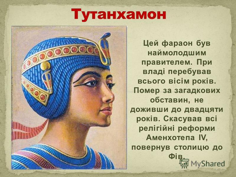 Цей фараон був наймолодшим правителем. При владі перебував всього вісім років. Помер за загадкових обставин, не доживши до двадцяти років. Скасував всі релігійні реформи Аменхотепа IV, повернув столицю до Фів.