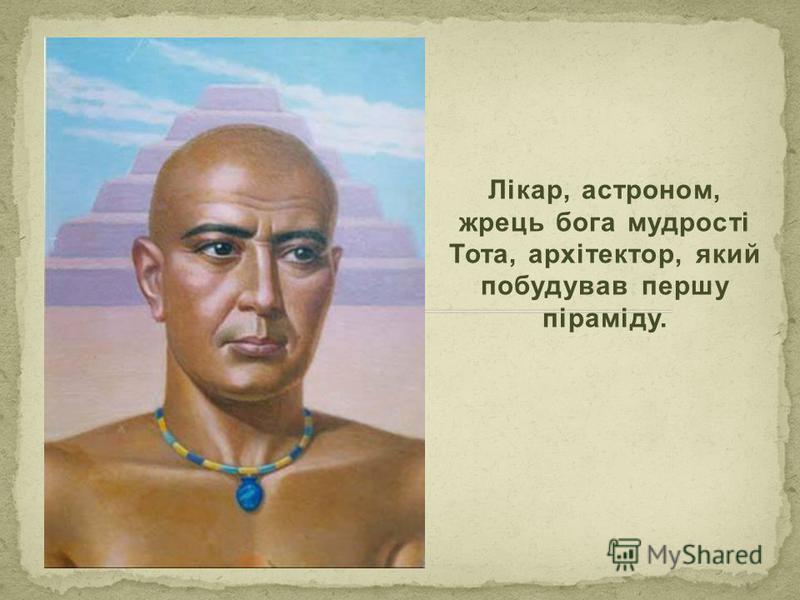 Лікар, астроном, жрець бога мудрості Тота, архітектор, який побудував першу піраміду.