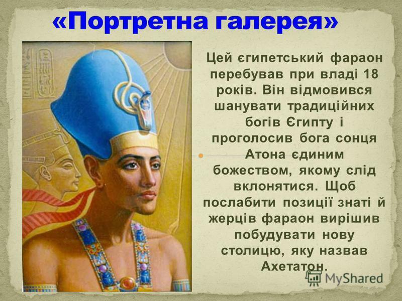 Цей єгипетський фараон перебував при владі 18 років. Він відмовився шанувати традиційних богів Єгипту і проголосив бога сонця Атона єдиним божеством, якому слід вклонятися. Щоб послабити позиції знаті й жерців фараон вирішив побудувати нову столицю,