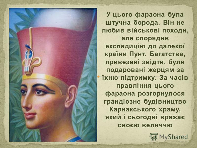 У цього фараона була штучна борода. Він не любив військові походи, але спорядив експедицію до далекої країни Пунт. Багатства, привезені звідти, були подаровані жерцям за їхню підтримку. За часів правління цього фараона розгорнулося грандіозне будівни
