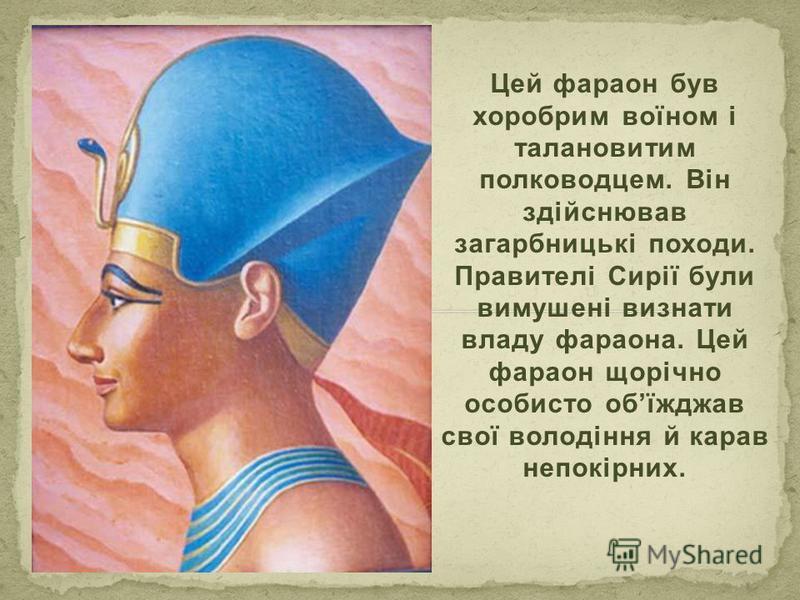 Цей фараон був хоробрим воїном і талановитим полководцем. Він здійснював загарбницькі походи. Правителі Сирії були вимушені визнати владу фараона. Цей фараон щорічно особисто обїжджав свої володіння й карав непокірних.
