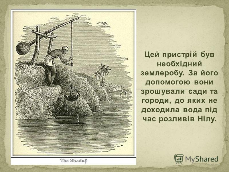 Цей пристрій був необхідний землеробу. За його допомогою вони зрошували сади та городи, до яких не доходила вода під час розливів Нілу.