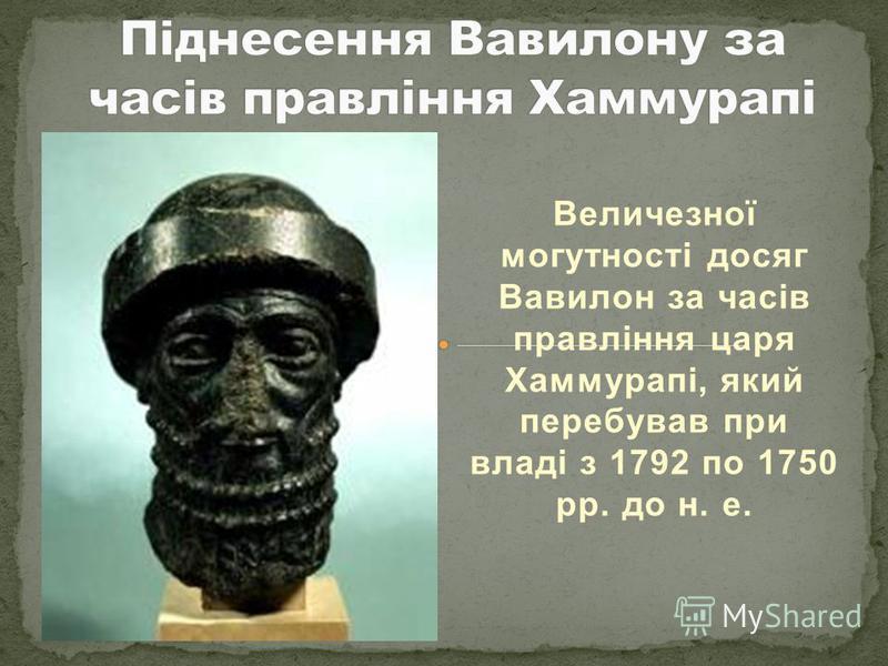 Величезної могутності досяг Вавилон за часів правління царя Хаммурапі, який перебував при владі з 1792 по 1750 рр. до н. е.
