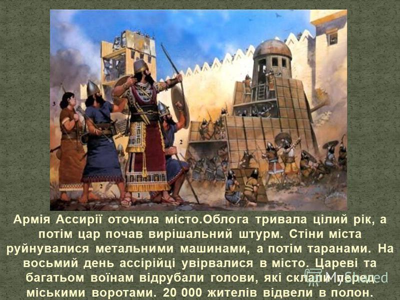 Армія Ассирії оточила місто.Облога тривала цілий рік, а потім цар почав вирішальний штурм. Стіни міста руйнувалися метальними машинами, а потім таранами. На восьмий день ассірійці увірвалися в місто. Цареві та багатьом воїнам відрубали голови, які ск