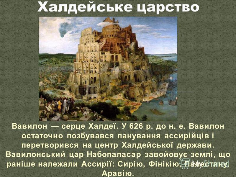 Вавилон серце Халдеї. У 626 р. до н. е. Вавилон остаточно позбувався панування ассирійців і перетворився на центр Халдейської держави. Вавилонський цар Набопаласар завойовує землі, що раніше належали Ассирії: Сирію, Фінікію, Палестину, Аравію.