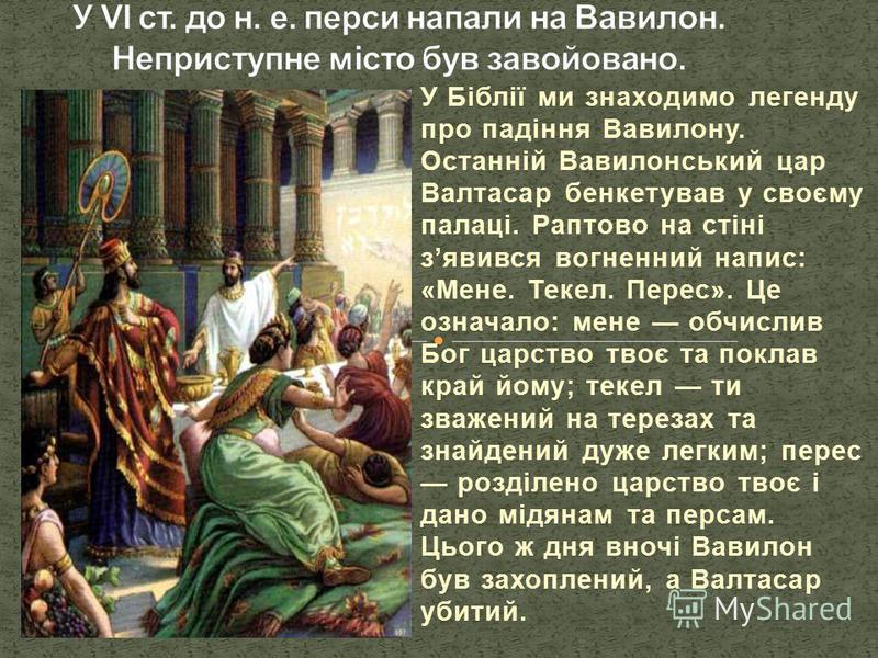 У Біблії ми знаходимо легенду про падіння Вавилону. Останній Вавилонський цар Валтасар бенкетував у своєму палаці. Раптово на стіні зявився вогненний напис: «Мене. Текел. Перес». Це означало: мене обчислив Бог царство твоє та поклав край йому; текел