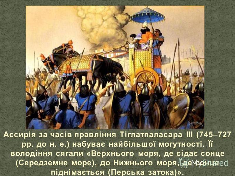 Ассирія за часів правління Тіглатпаласара III (745–727 рр. до н. е.) набуває найбільшої могутності. Її володіння сягали «Верхнього моря, де сідає сонце (Середземне море), до Нижнього моря, де сонце піднімається (Перська затока)».