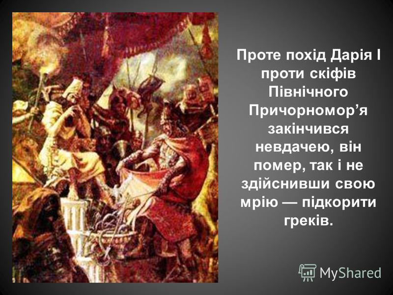 Проте похід Дарія І проти скіфів Північного Причорноморя закінчився невдачею, він помер, так і не здійснивши свою мрію підкорити греків.