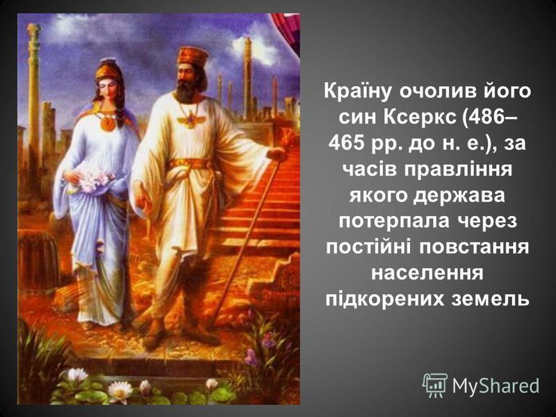 Країну очолив його син Ксеркс (486– 465 рр. до н. е.), за часів правління якого держава потерпала через постійні повстання населення підкорених земель