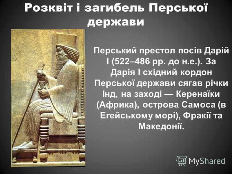 Розквіт і загибель Перської держави Перський престол посів Дарій I (522–486 рр. до н.е.). За Дарія I східний кордон Перської держави сягав річки Інд, на заході Керенаїки (Африка), острова Самоса (в Егейському морі), Фракії та Македонії.
