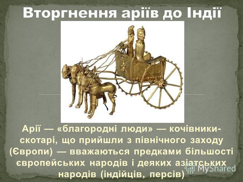 Арії «благородні люди» кочівники- скотарі, що прийшли з північного заходу (Європи) вважаються предками більшості європейських народів і деяких азіатських народів (індійців, персів)