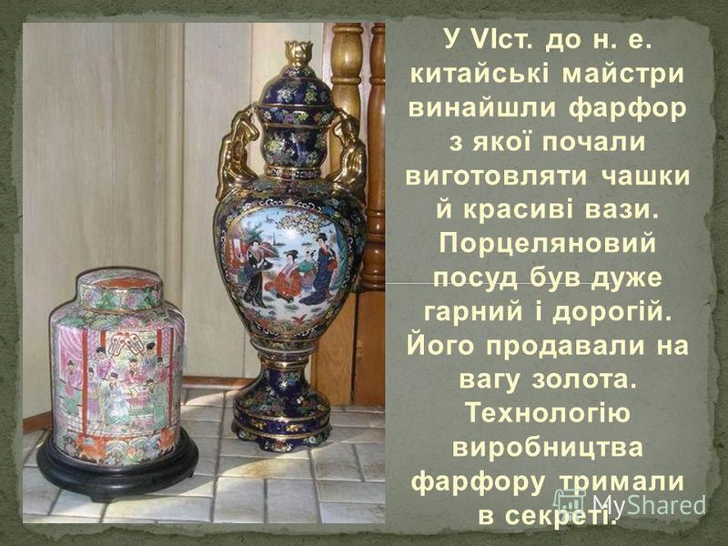 У VІст. до н. е. китайські майстри винайшли фарфор з якої почали виготовляти чашки й красиві вази. Порцеляновий посуд був дуже гарний і дорогій. Його продавали на вагу золота. Технологію виробництва фарфору тримали в секреті.