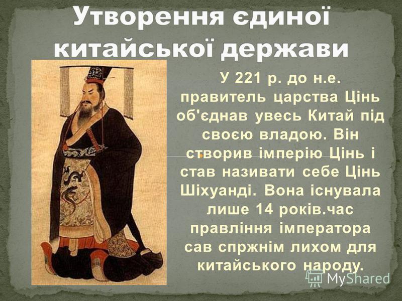 У 221 р. до н.е. правитель царства Цінь об'єднав увесь Китай під своєю владою. Він створив імперію Цінь і став називати себе Цінь Шіхуанді. Вона існувала лише 14 років.час правління імператора сав спржнім лихом для китайського народу.