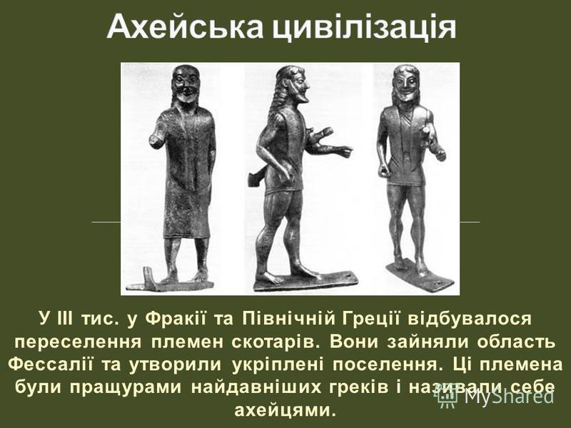 У III тис. у Фракії та Північній Греції відбувалося переселення племен скотарів. Вони зайняли область Фессалії та утворили укріплені поселення. Ці племена були пращурами найдавніших греків і називали себе ахейцями.