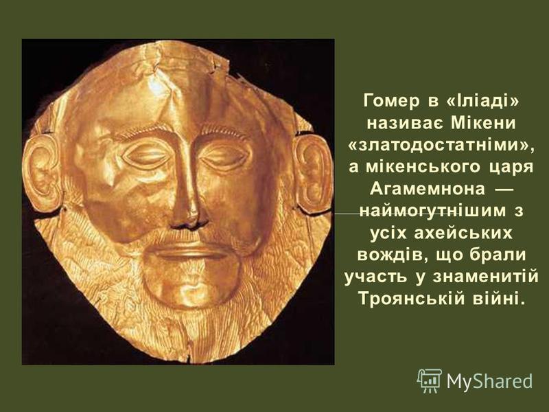 Гомер в «Іліаді» називає Мікени «златодостатніми», а мікенського царя Агамемнона наймогутнішим з усіх ахейських вождів, що брали участь у знаменитій Троянській війні.