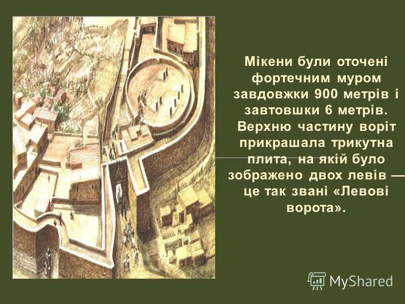Мікени були оточені фортечним муром завдовжки 900 метрів і завтовшки 6 метрів. Верхню частину воріт прикрашала трикутна плита, на якій було зображено двох левів це так звані «Левові ворота».