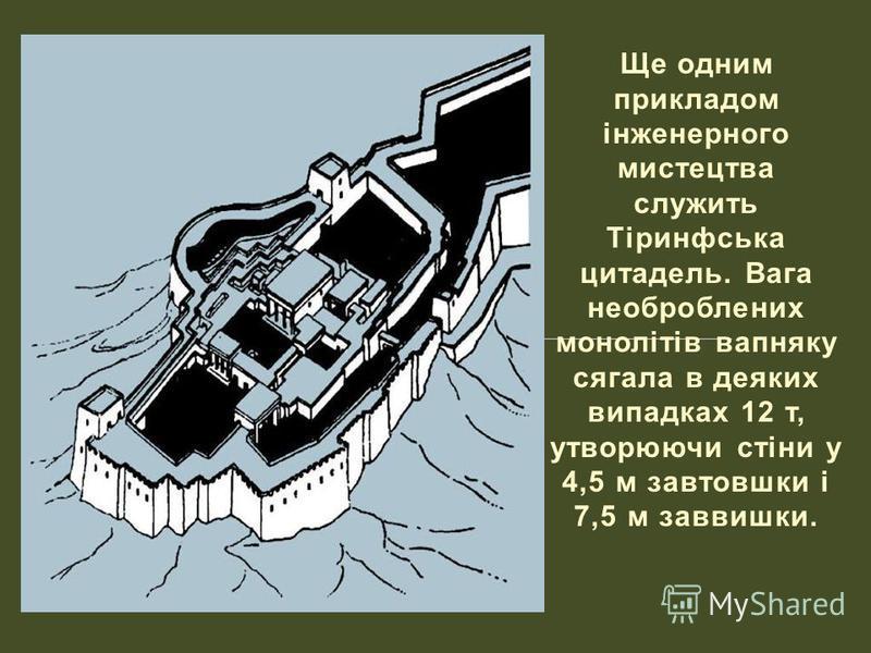 Ще одним прикладом інженерного мистецтва служить Тіринфська цитадель. Вага необроблених монолітів вапняку сягала в деяких випадках 12 т, утворюючи стіни у 4,5 м завтовшки і 7,5 м заввишки.