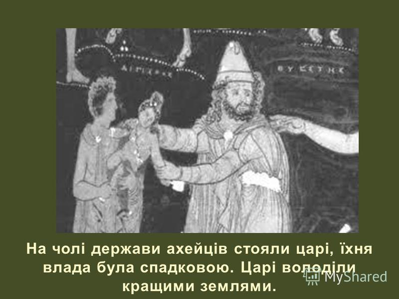 На чолі держави ахейців стояли царі, їхня влада була спадковою. Царі володіли кращими землями.