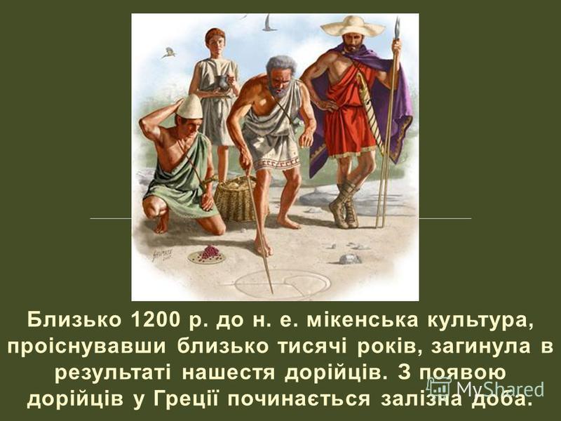 Близько 1200 р. до н. е. мікенська культура, проіснувавши близько тисячі років, загинула в результаті нашестя дорійців. З появою дорійців у Греції починається залізна доба.
