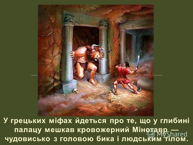 У грецьких міфах йдеться про те, що у глибині палацу мешкав кровожерний Мінотавр чудовисько з головою бика і людським тілом.