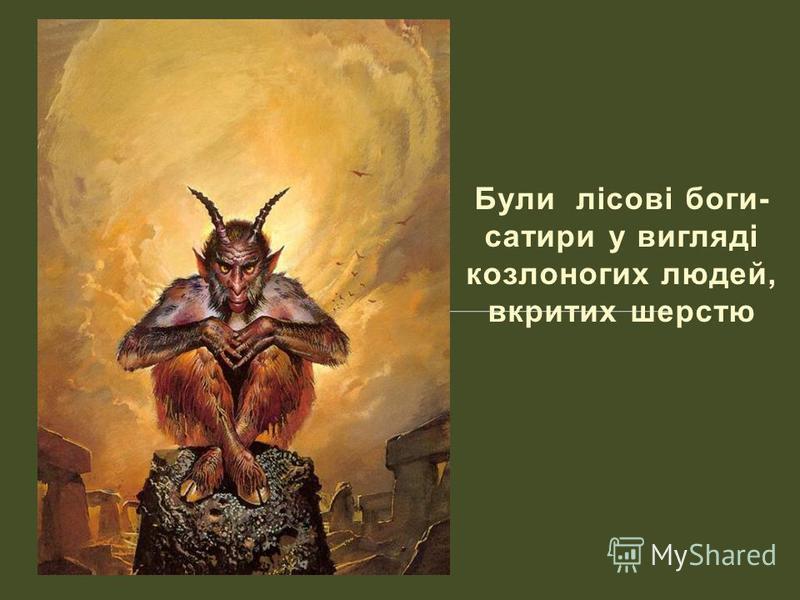 Були лісові боги- сатири у вигляді козлоногих людей, вкритих шерстю