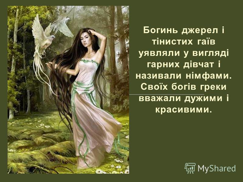 Богинь джерел і тінистих гаїв уявляли у вигляді гарних дівчат і називали німфами. Своїх богів греки вважали дужими і красивими.
