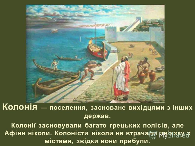 Колонія поселення, засноване вихідцями з інших держав. Колонії засновували багато грецьких полісів, але Афіни ніколи. Колоністи ніколи не втрачали звязку з містами, звідки вони прибули.