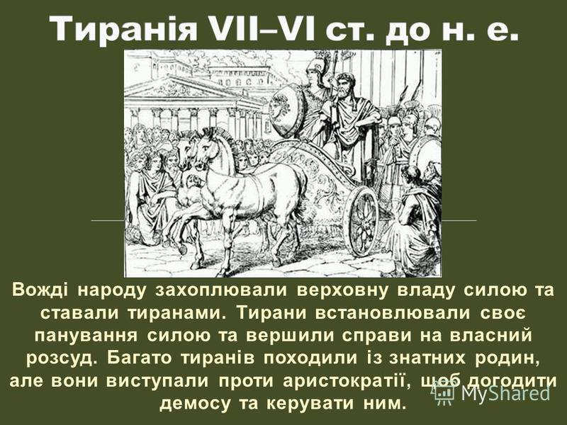 Вожді народу захоплювали верховну владу силою та ставали тиранами. Тирани встановлювали своє панування силою та вершили справи на власний розсуд. Багато тиранів походили із знатних родин, але вони виступали проти аристократії, щоб догодити демосу та
