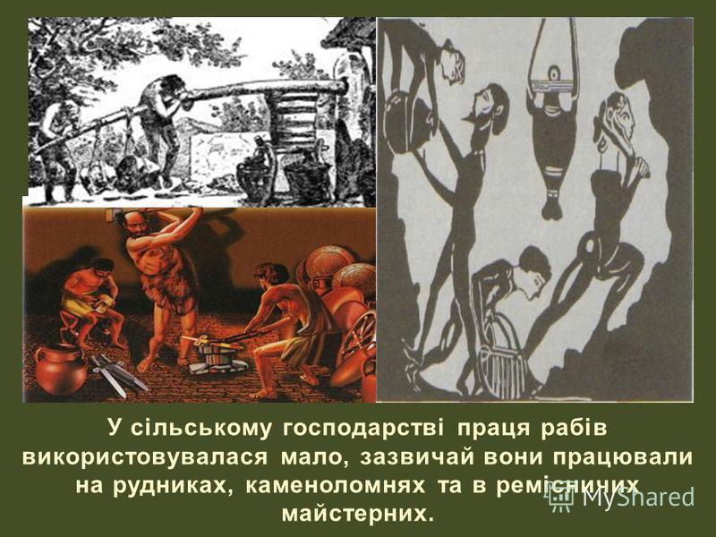 У сільському господарстві праця рабів використовувалася мало, зазвичай вони працювали на рудниках, каменоломнях та в ремісничих майстерних.