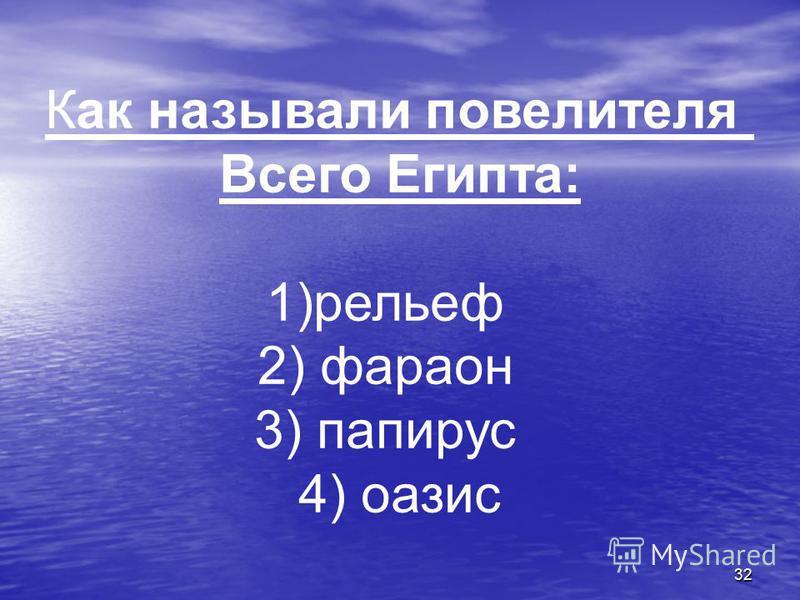 32 Как называли повелителя Всего Египта: 1)рельеф 2) фараон 3) папирус 4) оазис