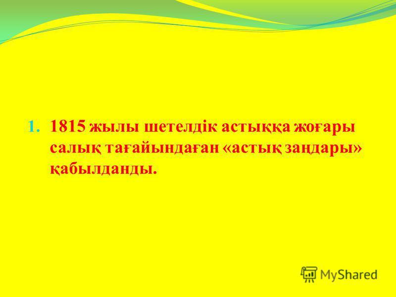 1. 1815 жылы шетелдік астыққа жоғары салық тағайындаған «астық заңдары» қабылданды.