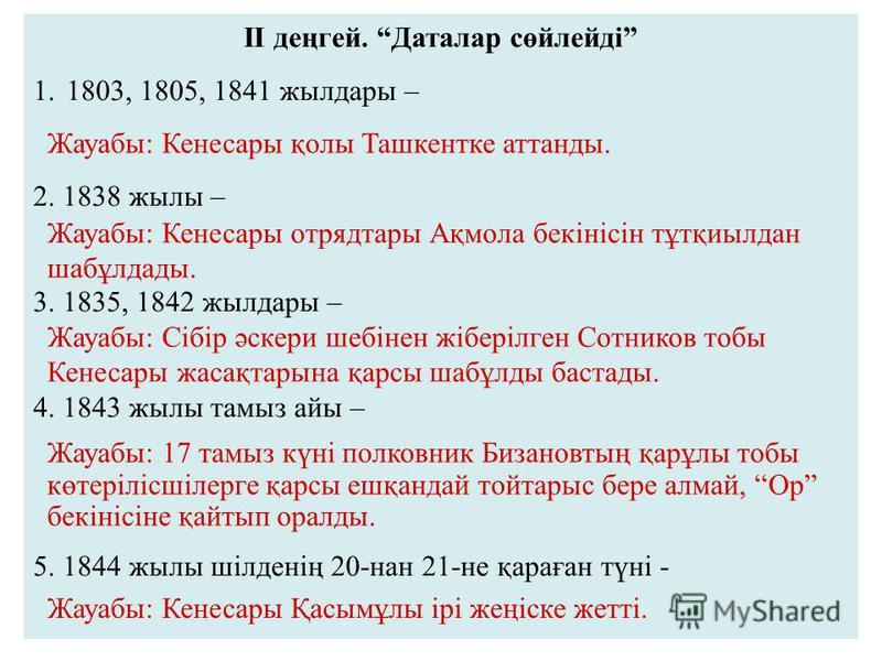 II деңгей. Даталар сөйлейді 1.1803, 1805, 1841 жылдары – 2. 1838 жылы – 3. 1835, 1842 жылдары – 4. 1843 жылы тамыз айы – 5. 1844 жылы шілденің 20-нан 21-не қараған түні - Жауабы: Кенесары қолы Ташкентке аттанды. Жауабы: Кенесары отрядтары Ақмола бекі