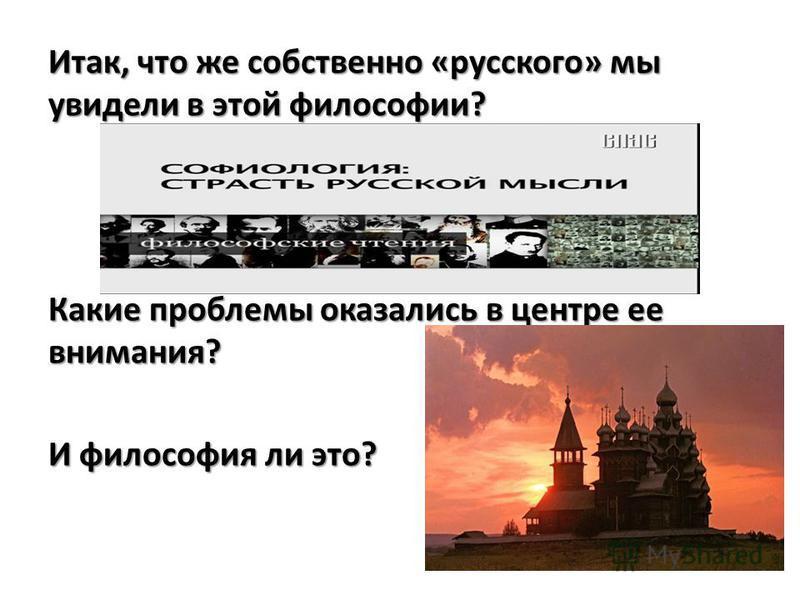 Итак, что же собственно «русского» мы увидели в этой философии? Какие проблемы оказались в центре ее внимания? И философия ли это?
