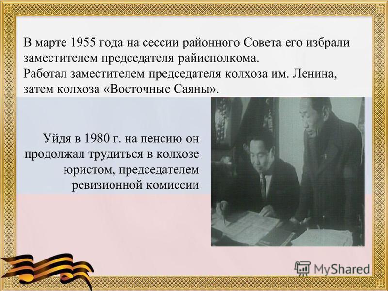 В марте 1955 года на сессии районного Совета его избрали заместителем председателя райисполкома. Работал заместителем председателя колхоза им. Ленина, затем колхоза «Восточные Саяны». Уйдя в 1980 г. на пенсию он продолжал трудиться в колхозе юристом,