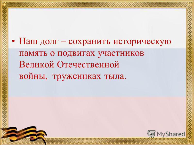 Наш долг – сохранить историческую память о подвигах участников Великой Отечественной войны, тружениках тыла.