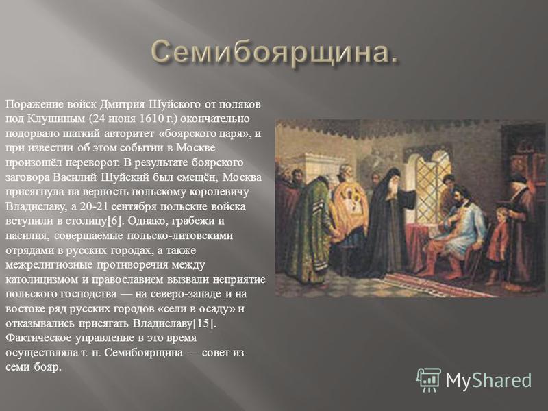 Поражение войск Дмитрия Шуйского от поляков под Клушиным (24 июня 1610 г.) окончательно подорвало шаткий авторитет « боярского царя », и при известии об этом событии в Москве произошёл переворот. В результате боярского заговора Василий Шуйский был см