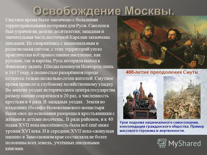 Смутное время было закончено с большими территориальными потерями для Руси. Смоленск был утрачен на долгие десятилетия ; западная и значительная часть восточной Карелии захвачены шведами. Не смирившись с национальным и религиозным гнётом, с этих терр