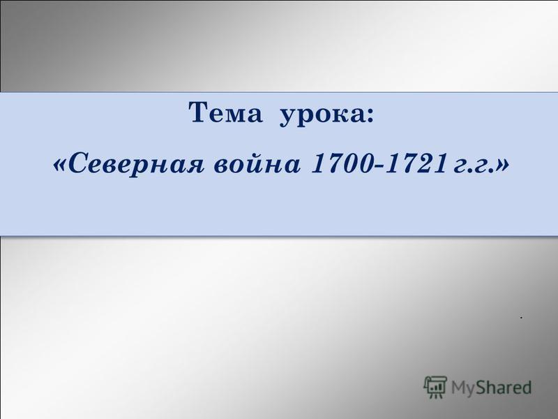 Тема урока: «Северная война 1700-1721 г.г.» Тема урока: «Северная война 1700-1721 г.г.».