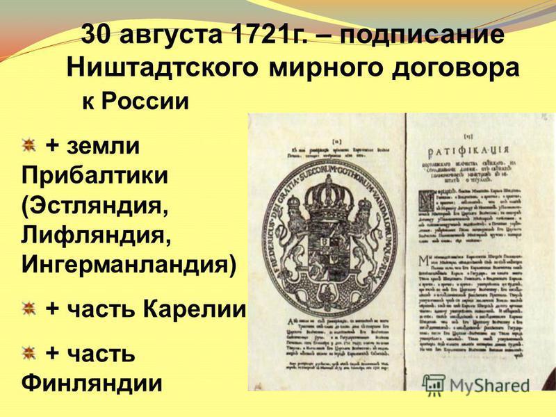 к России + земли Прибалтики (Эстляндия, Лифляндия, Ингерманландия) + часть Карелии + часть Финляндии 30 августа 1721 г. – подписание Ништадтского мирного договора