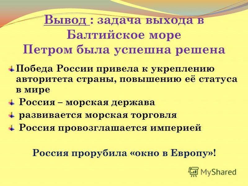 Вывод : задача выхода в Балтийское море Петром была успешна решена Победа России привела к укреплению авторитета страны, повышению её статуса в мире Россия – морская держава развивается морская торговля Россия провозглашается империей Россия прорубил