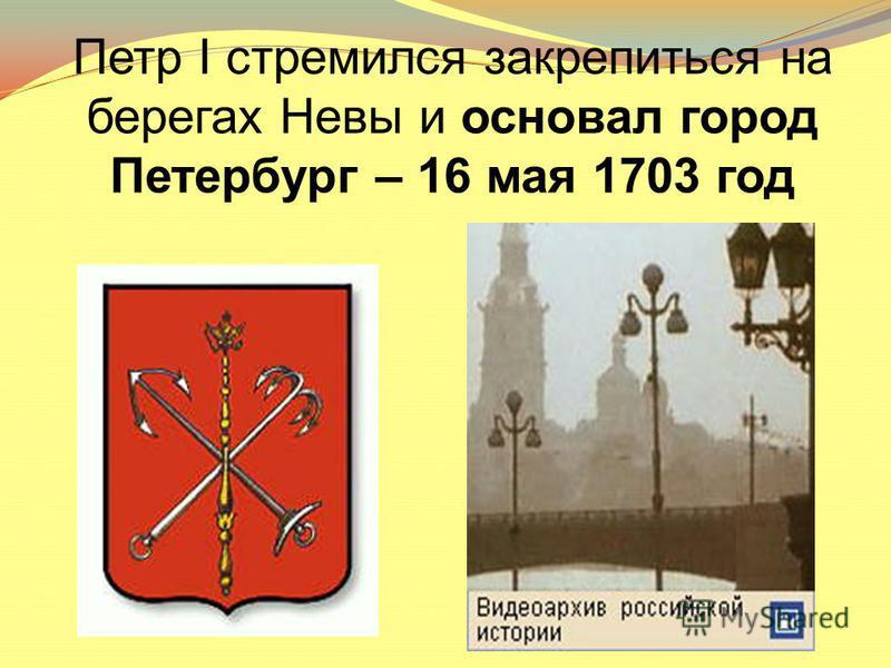 Петр I стремился закрепиться на берегах Невы и основал город Петербург – 16 мая 1703 год